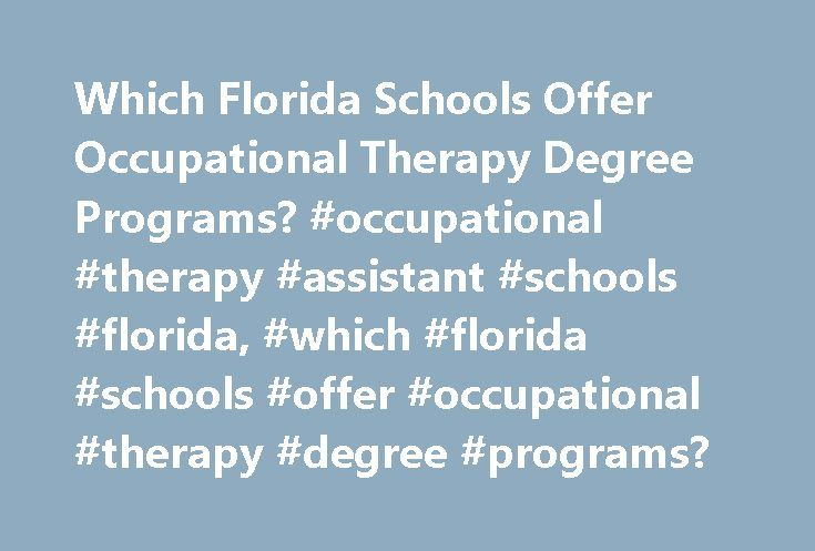 Which Florida Schools Offer Occupational Therapy Degree Programs? #occupational #therapy #assistant #schools #florida, #which #florida #schools #offer #occupational #therapy #degree #programs? http://tennessee.remmont.com/which-florida-schools-offer-occupational-therapy-degree-programs-occupational-therapy-assistant-schools-florida-which-florida-schools-offer-occupational-therapy-degree-programs/  # Which Florida Schools Offer Occupational Therapy Degree Programs? Find schools in Florida…
