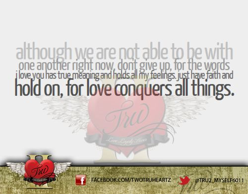 """""""Although we are not able to be with one another right now, don't give up, for the words I LOVE YOU has true meaning and holds all my feelings. Just have faith and hold on, for love conquers all things."""" https://www.facebook.com/TwoTruHeartz #twotruheartz   #twoheartz   #twotruheartzquote   #quote   #truheartz   #truheartzquote   #quoteoftheday   #love   #follow   #share"""