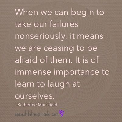 """When we can begin to take our failures nonseriously, it means we are ceasing to be afraid of them. It is of immense importance to learn to laugh at ourselves."" - Katherine Mansfield. Poster by abeautifulmessinside.com"