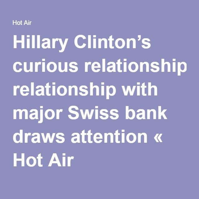Wyss->Hillary Clinton's curious relationship with major Swiss bank draws attention « Hot Air