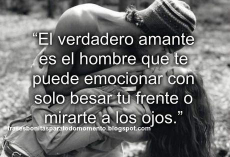 """Frases Bonitas Para Todo Momento: """"El verdadero amante es el hombre que te puede emocionar con solo besar tu frente o mirarte a los ojos."""""""
