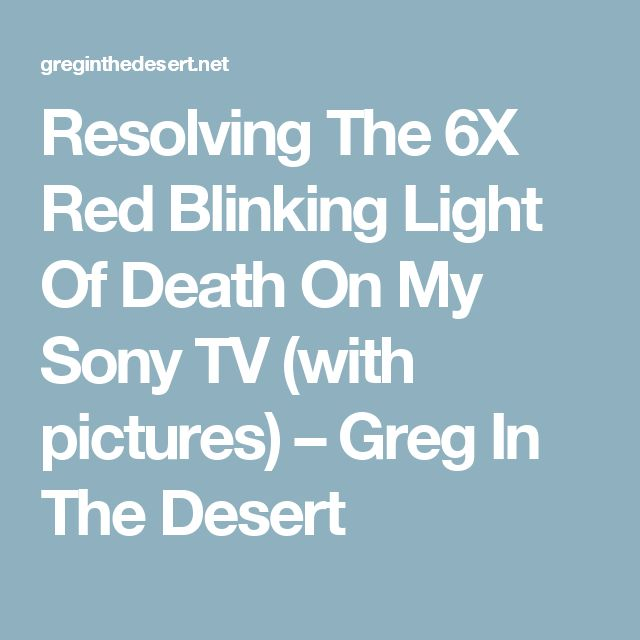 Resolving The 6X Red Blinking Light Of Death On My Sony TV (with pictures) – Greg In The Desert
