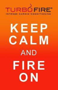 Keep Calm and FIRE On! #TurboFire