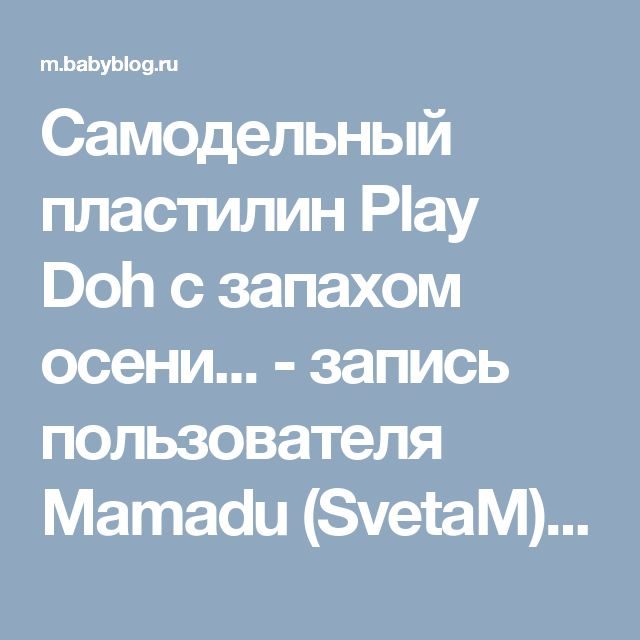 Самодельный пластилин Play Doh с запахом осени... - запись пользователя Mamadu (SvetaM) в сообществе Игры с детьми в категории Самодельные игрушки - Babyblog.ru