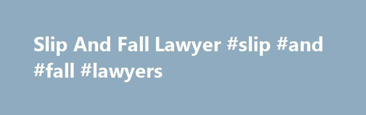 Slip And Fall Lawyer #slip #and #fall #lawyers http://kansas.remmont.com/slip-and-fall-lawyer-slip-and-fall-lawyers/  # Trip / Slip and Fall Accidents Slip and Fall Accident Lawyers One of the most common types of accidents that can cause injury is a slip and fall. Slip and fall accidents can occur anywhere, such as on a sidewalk outside after tripping over broken concrete, or in a grocery store after slipping on spilled liquid that hadn't been cleaned up yet. While some slip and fall…