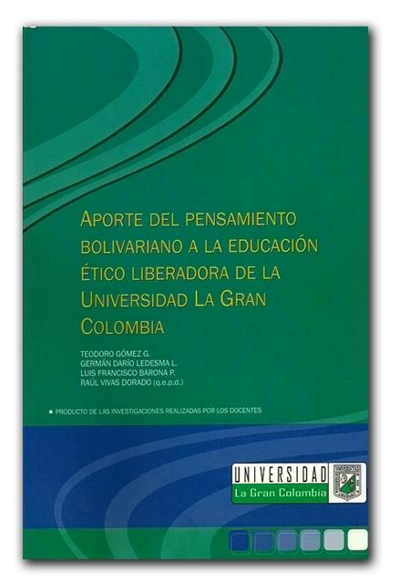 Aporte del pensamiento Bolivariano a la educación ético liberadora de la Universidad La Gran Colombia - Universidad La Gran Colombia    http://www.librosyeditores.com/tiendalemoine/ciencias-de-la-educacion/915-aporte-pensamiento-bolivariano-educacion-etico-liberadora.html    Editores y distribuidores