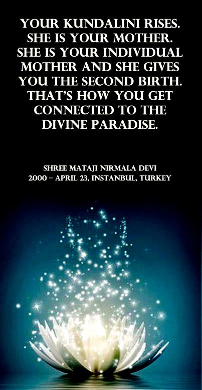 Your kundalini rises. She is your mother. She is your individual mother and she gives you the second birth. That's how you get connected to the Divine Paradise. Shri Mataji Nirmala Devi- 2000 – April 23, Instanbul, Turkey