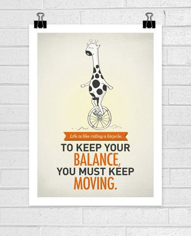 Life is like riding a bicycle. To keep your balance, you must keep moving...This is meant to be in a PT's office!