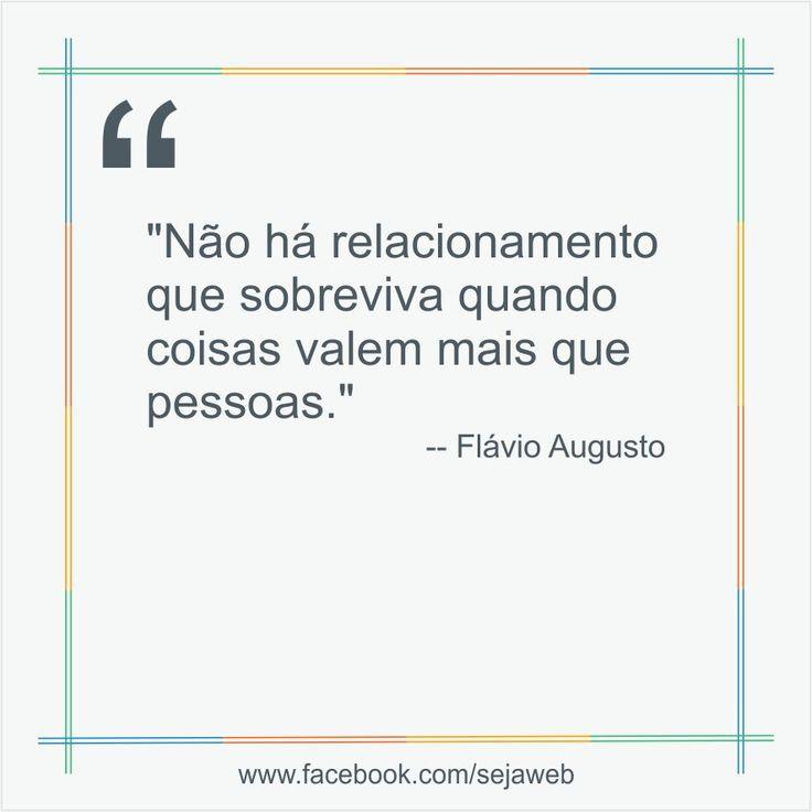 """""""Não há relacionamento que sobreviva quando coisas valem mais que pessoas.""""  -- Flávio Augusto  #frase #sejaweb #insight"""