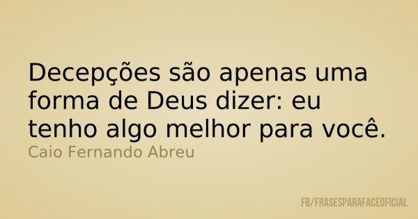 Decepções são apenas uma forma de Deus dizer: eu tenho algo melhor para você. - Caio Fernando Abreu (Frases para Face)