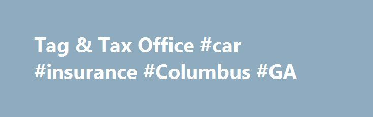 Tag & Tax Office #car #insurance #Columbus #GA http://canada.nef2.com/tag-tax-office-car-insurance-columbus-ga/  # Muscogee County Tag & Tax Office2015 Motor Vehicle Information Lula Lunsford Huff – Muscogee County Tax Commissioner Constitutional Office The County Tax Commissioner, an office established by Georgia's Constitution and elected in all counties except one ( Dougherty County), is the official responsible for tax returns filed by taxpayers or designates the Board of Tax Assessors…