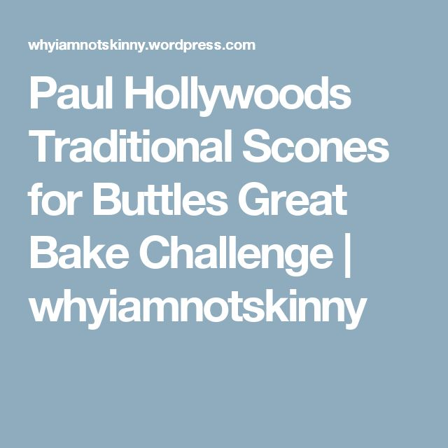 Paul Hollywoods Traditional Scones for Buttles Great Bake Challenge | whyiamnotskinny