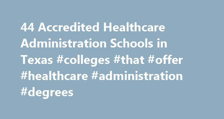 44 Accredited Healthcare Administration Schools in Texas #colleges #that #offer #healthcare #administration #degrees http://botswana.remmont.com/44-accredited-healthcare-administration-schools-in-texas-colleges-that-offer-healthcare-administration-degrees/  # Find Your Degree Healthcare Administration Schools In Texas There are 44 accredited healthcare administration schools in Texas for faculty who teach healthcare administration classes to choose from. The trends in Texas' healthcare…