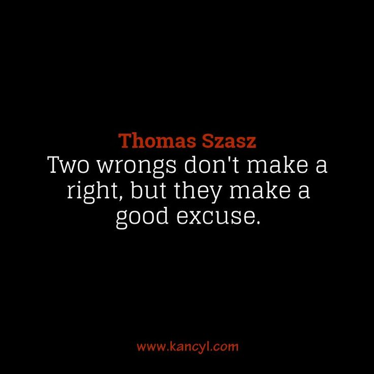 """""""Two wrongs don't make a right, but they make a good excuse."""", Thomas Szasz"""