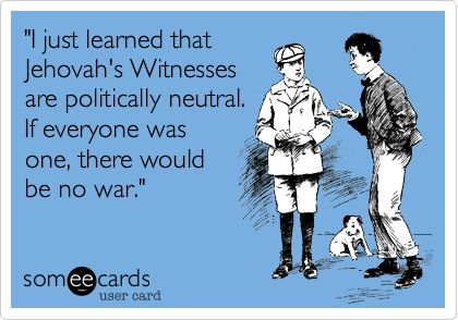 Yes!  Jehovah's Witnesses are worldwide...therefore I have spiritual brothers and sisters all over the world.  IMAGINE going to war and risking the killing of my own brothers and sisters.  My hands are free of blood guilt.