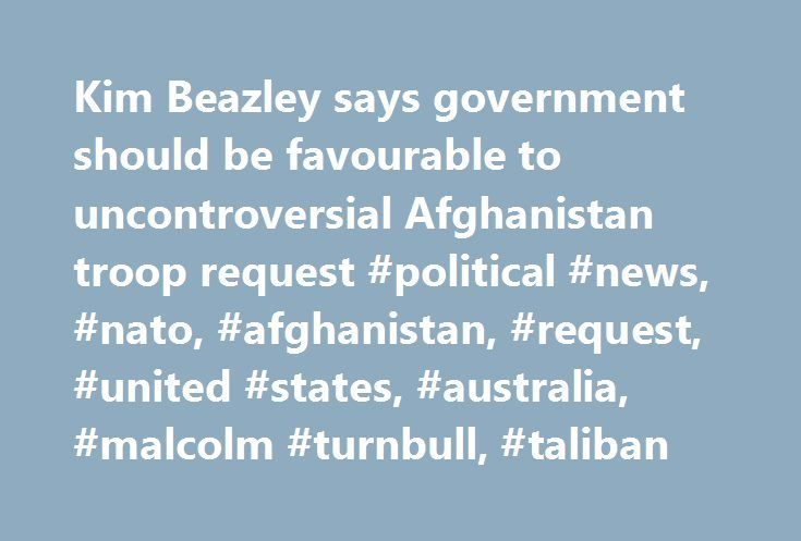 Kim Beazley says government should be favourable to uncontroversial Afghanistan troop request #political #news, #nato, #afghanistan, #request, #united #states, #australia, #malcolm #turnbull, #taliban http://zimbabwe.remmont.com/kim-beazley-says-government-should-be-favourable-to-uncontroversial-afghanistan-troop-request-political-news-nato-afghanistan-request-united-states-australia-malcolm-turnbull-taliban/  # Kim Beazley says government should be favourable to 'uncontroversial'…