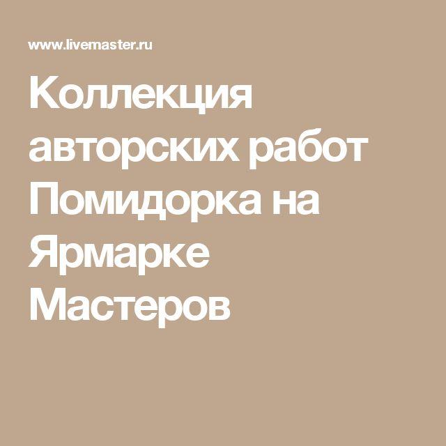 Коллекция авторских работ Помидорка на Ярмарке Мастеров