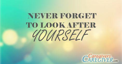 Look after yourself also. #Caregiving www.CaregiversCaregiver.com