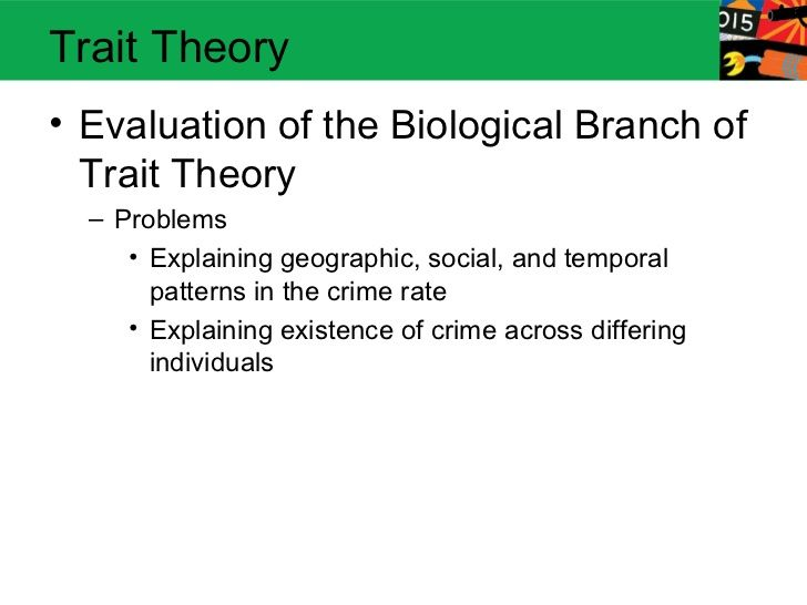 Trait Theory• Evaluation of the Biological Branch of  Trait Theory  – Problems     • Explaining geographic, social, and te...