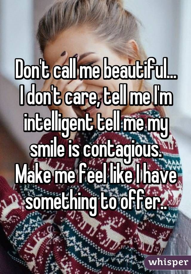 Don't call me beautiful... I don't care, tell me I'm intelligent tell me my smile is contagious. Make me feel like I have something to offer..