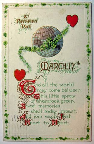 St. Patrick's Day March 17th. Tho' all the world may come between This little spray of shamrock green, Sweet memories shall today impart, And join each Irish Heart to Heart. Embossed. Postmarked 1927