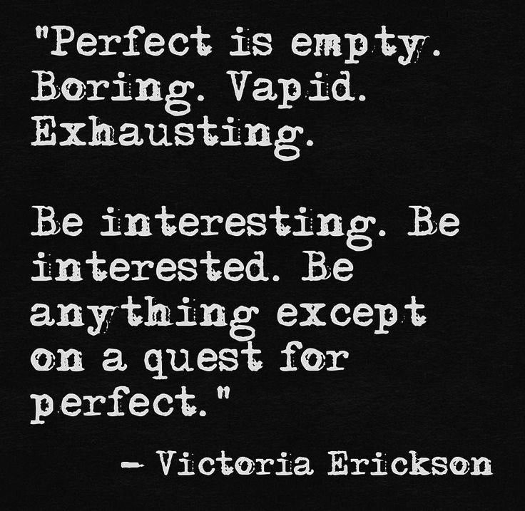 """Be interesting. Be interested. Be anything except on a quest for perfect"" -Victoria Erickson"