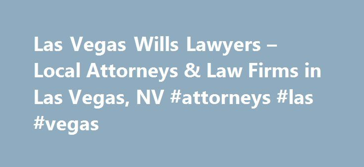 Las Vegas Wills Lawyers – Local Attorneys & Law Firms in Las Vegas, NV #attorneys #las #vegas http://riverside.remmont.com/las-vegas-wills-lawyers-local-attorneys-law-firms-in-las-vegas-nv-attorneys-las-vegas/  # Las Vegas Wills Lawyers, Attorneys and Law Firms – Nevada Need help with a Will? You've come to the right place. If you want your property to go to specific people after you die, to name who will be responsible for making sure your wishes are carried out, or to avoid probate, a…