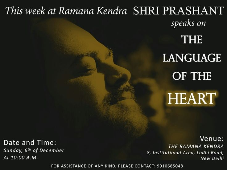 This week at Ramana Kendra Shri Prashant speaks on THE LANGUAGE OF THE HEART. Date and Time: Sunday, 6 th of December, at 10.00 a.m. Venue: THE RAMANA KENDRA, 8, Institutional Area, Lodhi Road, New Delhi. For assistance of any kind, please contact: 9910685048