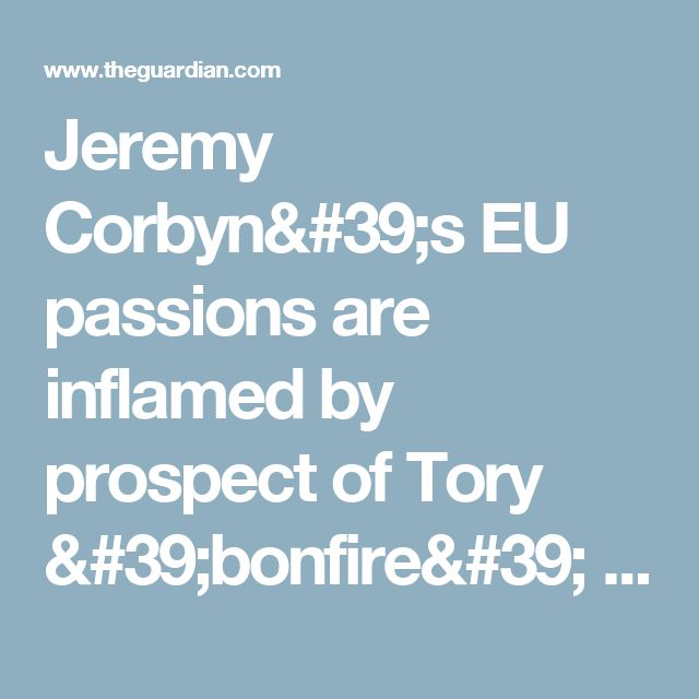 Jeremy Corbyn's EU passions are inflamed by prospect of Tory 'bonfire' | Politics | The Guardian