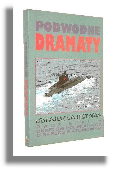 PODWODNE DRAMATY: Odtajniona historia radzieckich okrętów podwodnych o napędzie atomowym - Żilcow, Lew * Mormuł, Nikołaj * Osipienko, Leonid