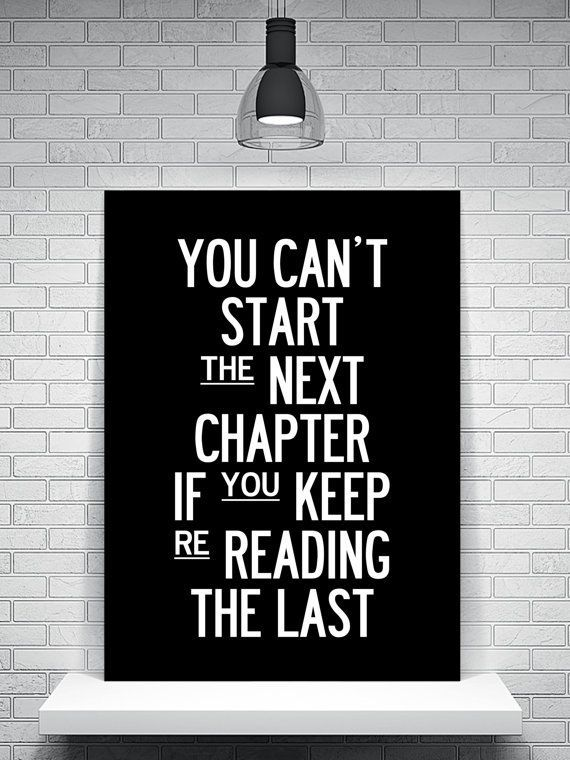 """You can't start the next chapter if you keep re-reading the last."""