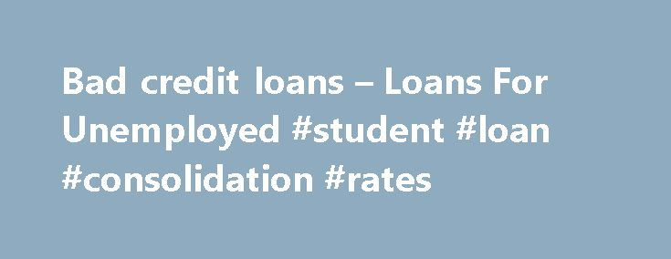 Bad credit loans – Loans For Unemployed #student #loan #consolidation #rates http://loan-credit.nef2.com/bad-credit-loans-loans-for-unemployed-student-loan-consolidation-rates/  #loans for bad credit people # Bad credit loans You think you will never get credit again because you have bad credit! Think again! You can get bad credit loans regardless of your credit problems right here at Loans For Unemployed! We specialize in dealing with people having less than perfect credit. Apply with Loans…