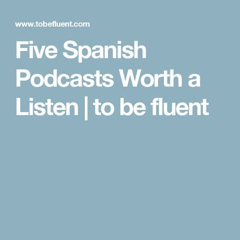 Five Spanish Podcasts Worth a Listen | to be fluent