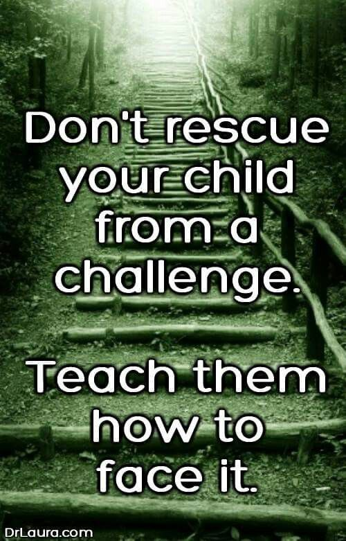 Don't rescue your child from a challenge. Teach them how to face it.