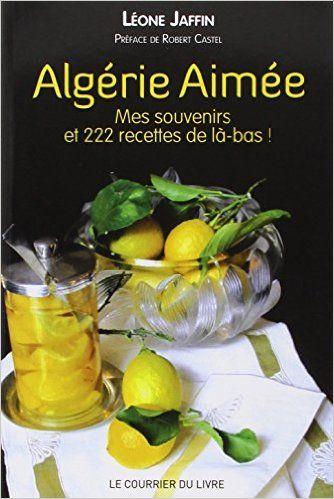 Amazon.fr - Algérie aimée : Mes souvenirs et 222 recettes de là-bas - Léone Jaffin, Robert Castel - Livres