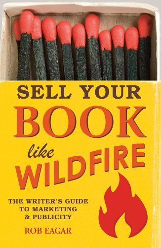 Sell Your Book Like Wildfire: The Writer's Guide to Marketing and Publicity by Rob Eagar, http://amzn.to/1GS2R45 #IndieAuthors #BookMarkeing