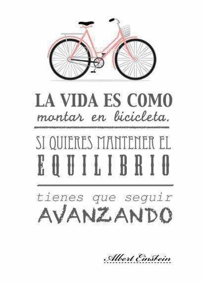 La vida es como montar en bici, si quieres mantener el equilibrio tienes que seguir pedaleando...:))
