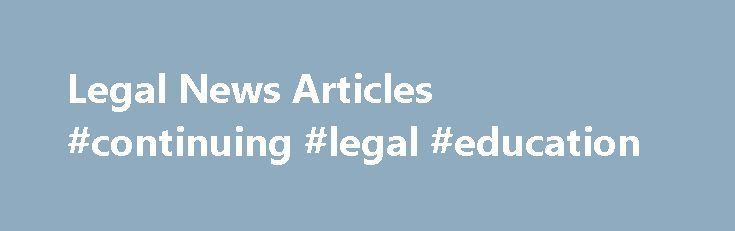 Legal News Articles #continuing #legal #education http://laws.nef2.com/2017/05/01/legal-news-articles-continuing-legal-education/  #business law articles # Legal News Articles – Business Santa Clara, CA: Wells Fargo is facing $185 million in fines, after authorities uncovered millions of fraudulent bank and credit card accounts set up by bank employees in order to boost or hit sales targets. Further, the employees also made up PIN numbers and email accounts in connection with the false…