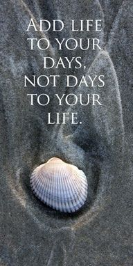 Add life to your days. Not days to your life.