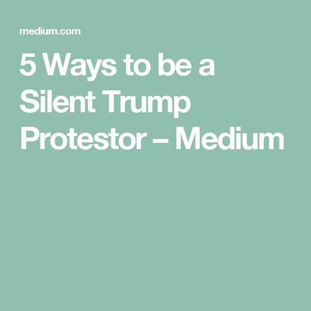 5 Ways to be a Silent Trump Protestor – Medium