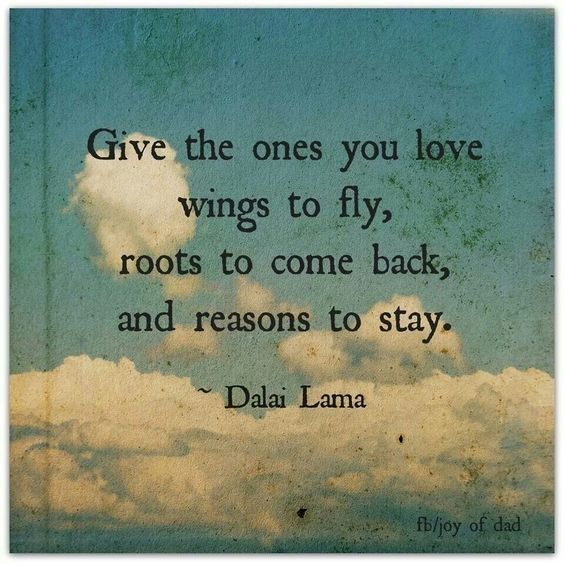 Give the ones you love wings to fly, roots to come back, and reasons to stay. - Dalai Lama                                                                                                                                                                                 Más