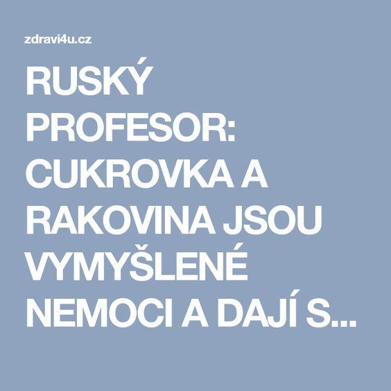 RUSKÝ PROFESOR: CUKROVKA A RAKOVINA JSOU VYMYŠLENÉ NEMOCI A DAJÍ SE LÉČIT - Zdraví4u.cz