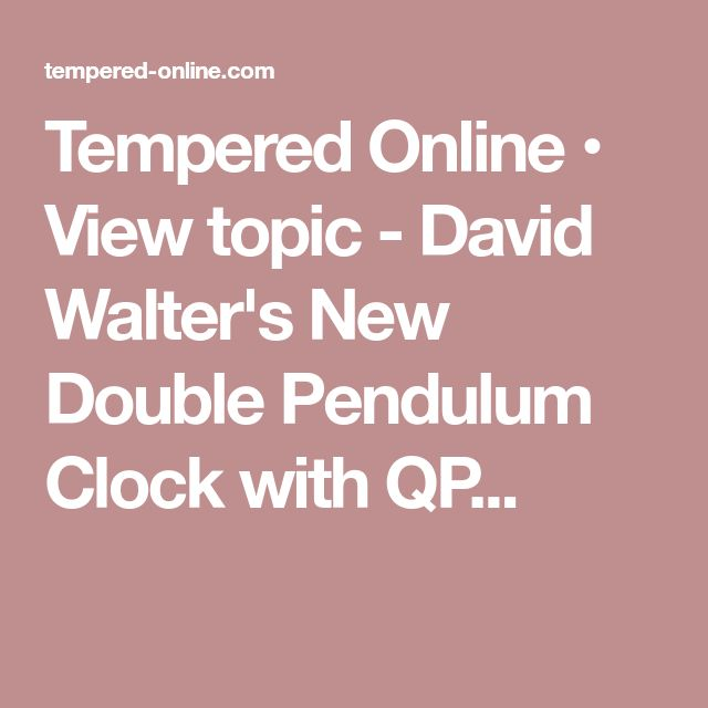 Tempered Online • View topic - David Walter's New Double Pendulum Clock with QP...