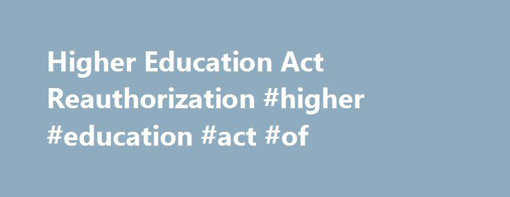 Higher Education Act Reauthorization #higher #education #act #of http://rhode-island.remmont.com/higher-education-act-reauthorization-higher-education-act-of/  # Higher Education Act Reauthorization This Higher Education Act (HEA) Reauthorization page offers in-depth analyses from NASFAA staff on key proposals set forth by the U.S. Senate and U.S. House of Representatives and a compilation of all NASFAA Today's News coverage of the HEA Reauthorization . Though a new session of Congress…