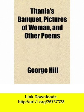 Titanias Banquet, Pictures of Woman, and Other Poems (9781152070622) George Hill , ISBN-10: 1152070622  , ISBN-13: 978-1152070622 ,  , tutorials , pdf , ebook , torrent , downloads , rapidshare , filesonic , hotfile , megaupload , fileserve