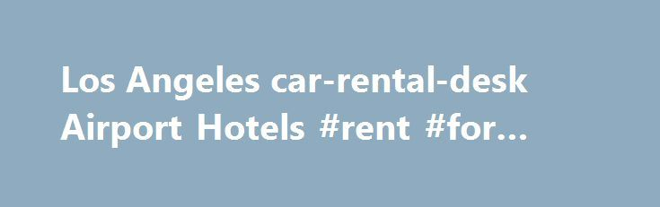 "Los Angeles car-rental-desk Airport Hotels #rent #for #home http://rental.remmont.com/los-angeles-car-rental-desk-airport-hotels-rent-for-home/  #lax rental cars # LAX Los Angeles Hotels The capital of the film industry, Los Angeles is famous for glitz, glamour and movie stars. Beyond its dazzling lights, million-dollar homes and celebrity residents, the ""Entertainment Capital of the World"" is also home to international corporations, boasts hundreds of museums and is the birthplace of the..."