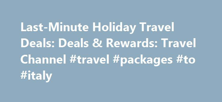 Last-Minute Holiday Travel Deals: Deals & Rewards: Travel Channel #travel #packages #to #italy http://travels.remmont.com/last-minute-holiday-travel-deals-deals-rewards-travel-channel-travel-packages-to-italy/  #last minute deals travel # Last-Minute Holiday Travel Deals 1. Use Flexible Travel Dates It s only too late if you re not flexible, says John DiScala of JohnnyJet.com. who always recommends using the flexible dates option when searching for... Read moreThe post Last-Minute Holiday…