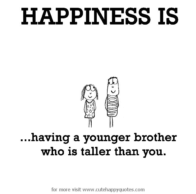 Happiness is, having a younger brother who is taller than you. - Cute Happy Quotes
