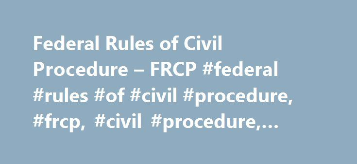 Federal Rules of Civil Procedure – FRCP #federal #rules #of #civil #procedure, #frcp, #civil #procedure, #rule, #code http://georgia.remmont.com/federal-rules-of-civil-procedure-frcp-federal-rules-of-civil-procedure-frcp-civil-procedure-rule-code/  # Federal Rules of Civil Procedure – FRCP – Civil Procedure – Rule of Civil Procedure Federal Rules of Civil Procedure Federal Rules of Civil Procedure Federal Rules of Civil Procedure (FRCP ) govern the conduct of all civil actions brought in…