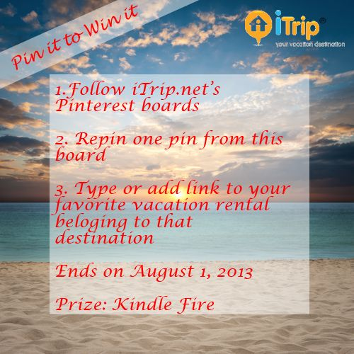 Enter iTrip.net's Pin it to Win it!   Rules 1. Follow iTrip.net's boards 2. Repin one pin from this board 3. Type or add link to your vacation rental belonging to that destination  Ends on August 1, 2013 at 11:59 PM PST Prize: A Kindle Fire!   Good Luck!   Example of what we are looking for : http://pinterest.com/pin/98586679315861344/